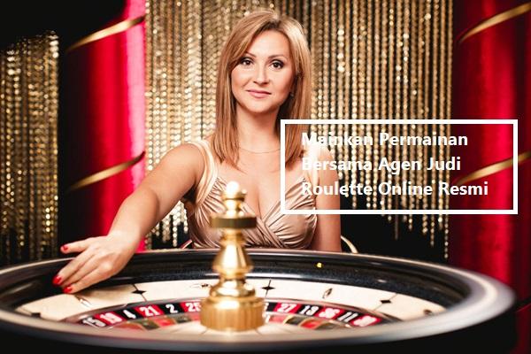 Mainkan Permainan Bersama Agen Judi Roulette Online Resmi